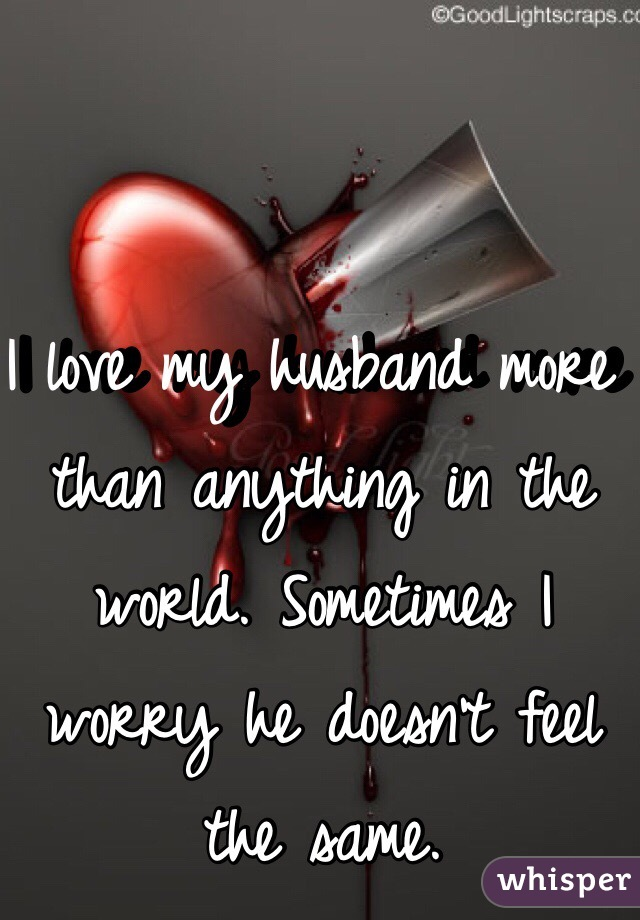 I love my husband more than anything in the world. Sometimes I worry he doesn't feel the same.