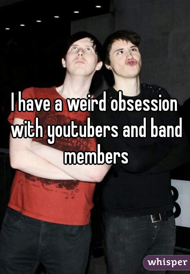 I have a weird obsession with youtubers and band members