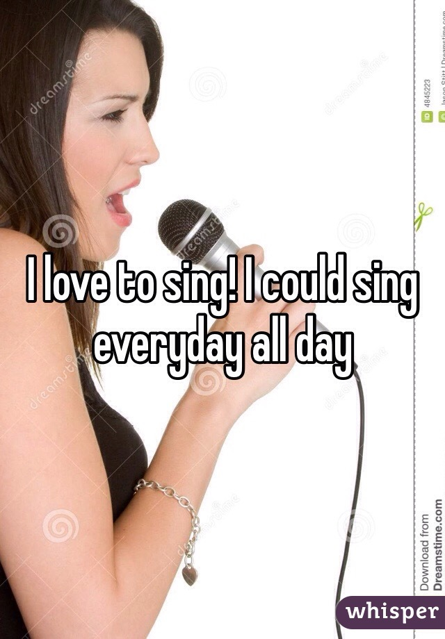 I love to sing! I could sing everyday all day