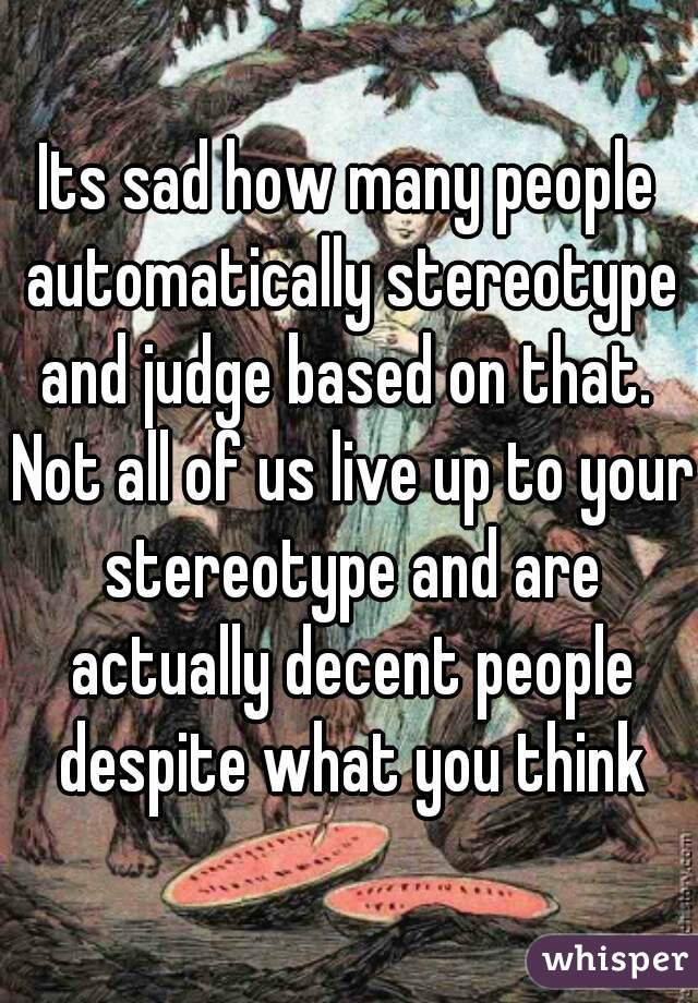 Its sad how many people automatically stereotype and judge based on that.  Not all of us live up to your stereotype and are actually decent people despite what you think