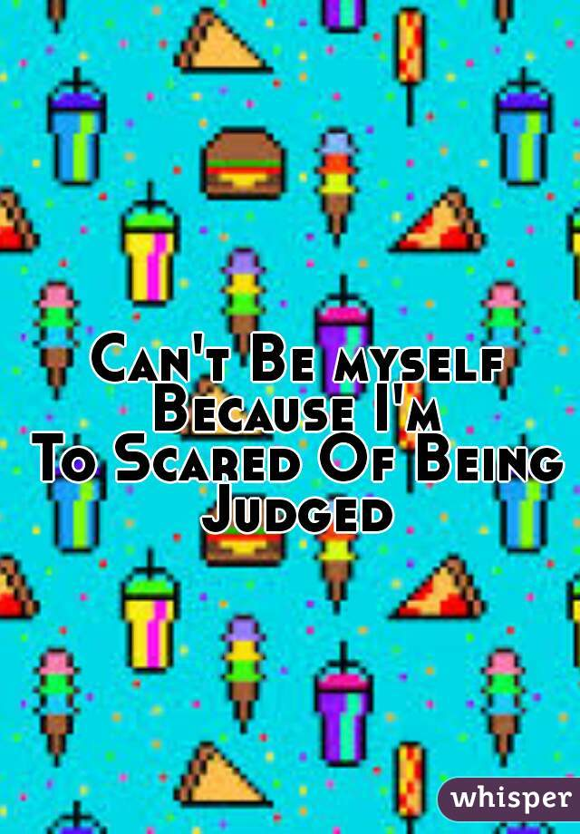 Can't Be myself Because I'm  To Scared Of Being Judged