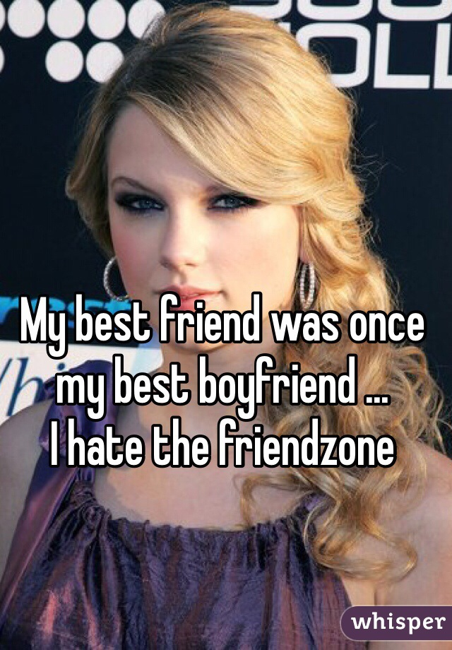 My best friend was once my best boyfriend ...  I hate the friendzone