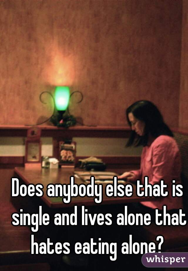 Does anybody else that is single and lives alone that hates eating alone?