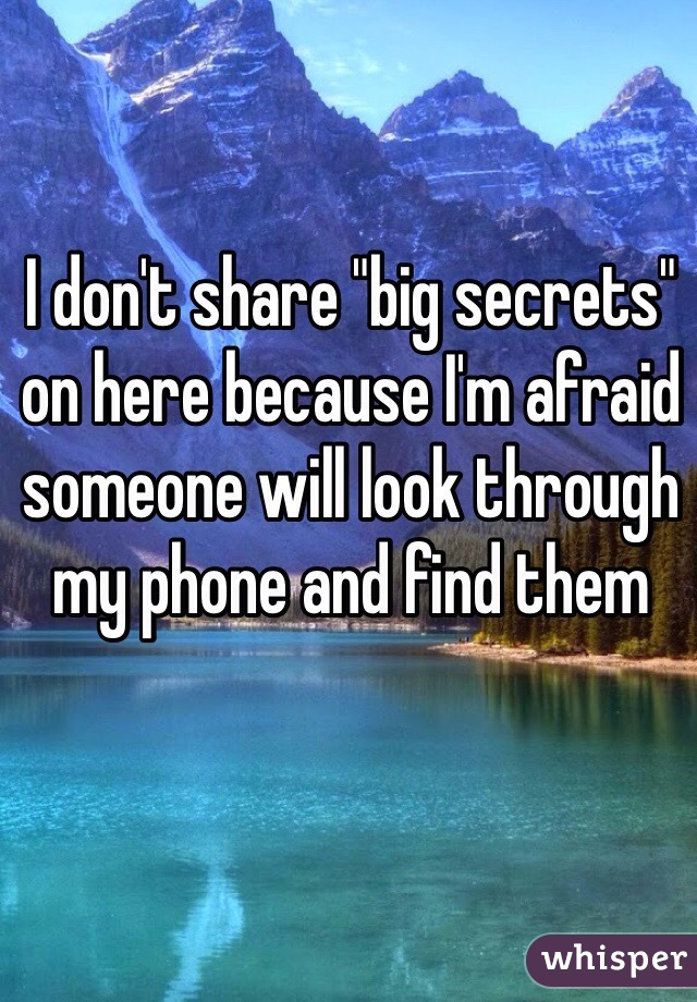 "I don't share ""big secrets"" on here because I'm afraid someone will look through my phone and find them"