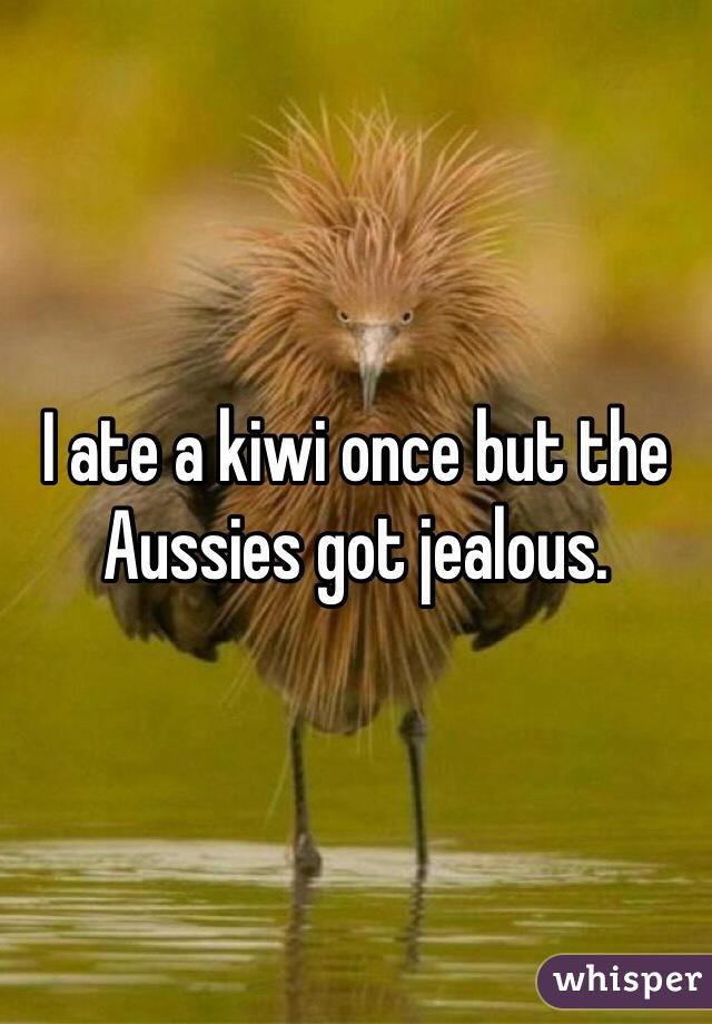 I ate a kiwi once but the Aussies got jealous.