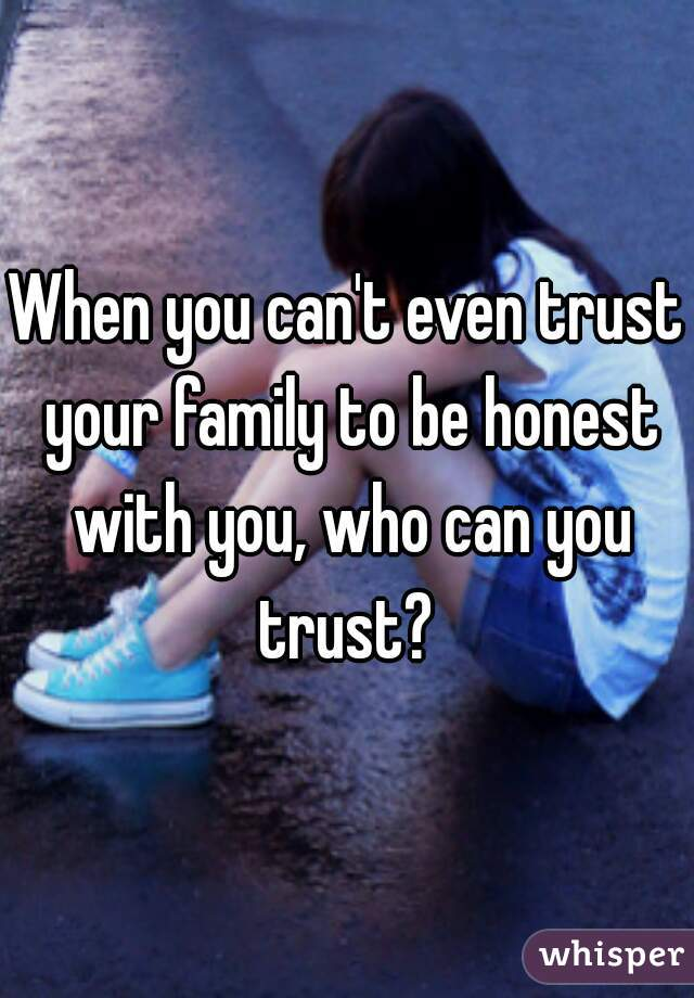 When you can't even trust your family to be honest with you, who can you trust?