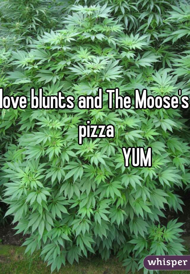 love blunts and The Moose's pizza                       YUM