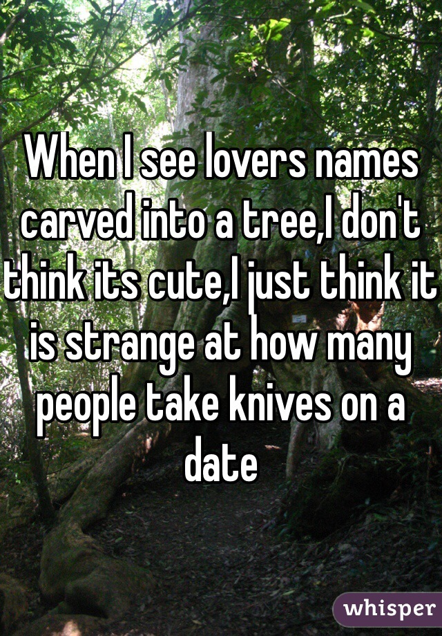 When I see lovers names carved into a tree,I don't think its cute,I just think it is strange at how many people take knives on a date