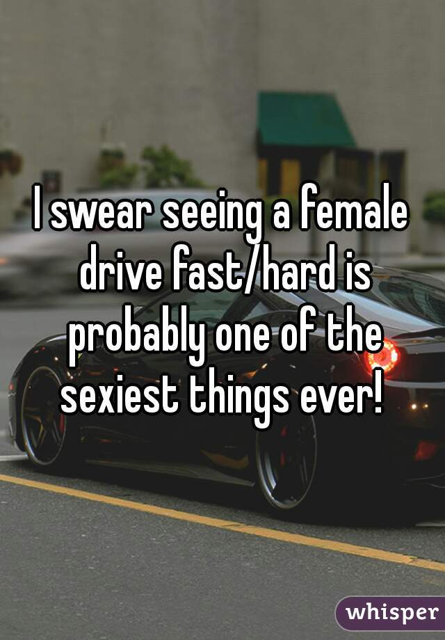 I swear seeing a female drive fast/hard is probably one of the sexiest things ever!