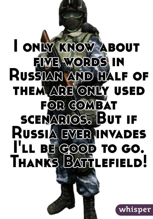 I only know about five words in Russian and half of them are only used for combat scenarios. But if Russia ever invades I'll be good to go. Thanks Battlefield!