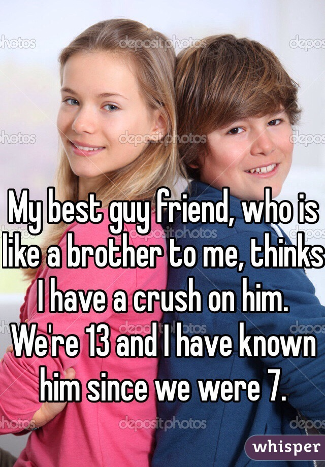 My best guy friend, who is like a brother to me, thinks I have a crush on him. We're 13 and I have known him since we were 7.