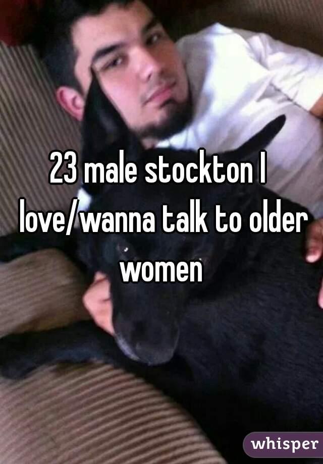 23 male stockton I  love/wanna talk to older women
