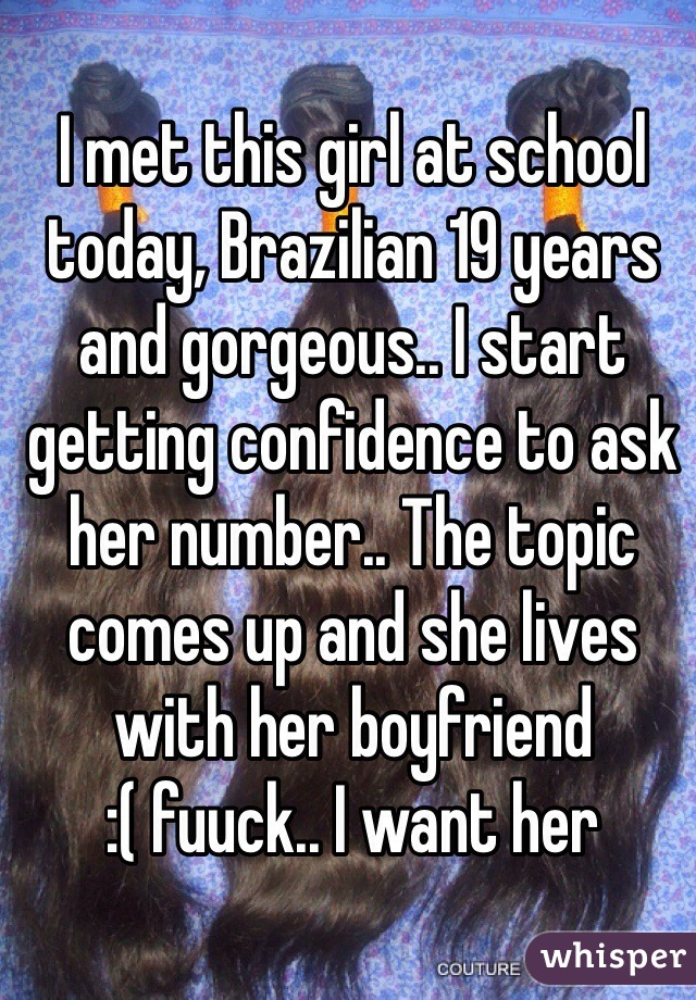 I met this girl at school today, Brazilian 19 years and gorgeous.. I start getting confidence to ask her number.. The topic comes up and she lives with her boyfriend  :( fuuck.. I want her