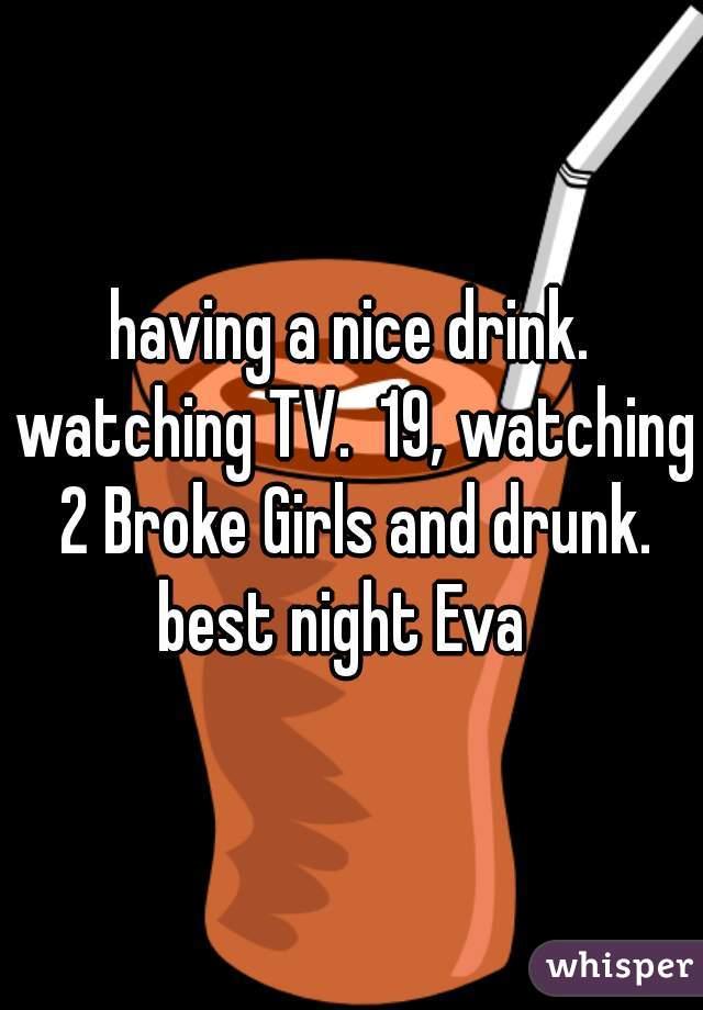 having a nice drink. watching TV.  19, watching 2 Broke Girls and drunk. best night Eva