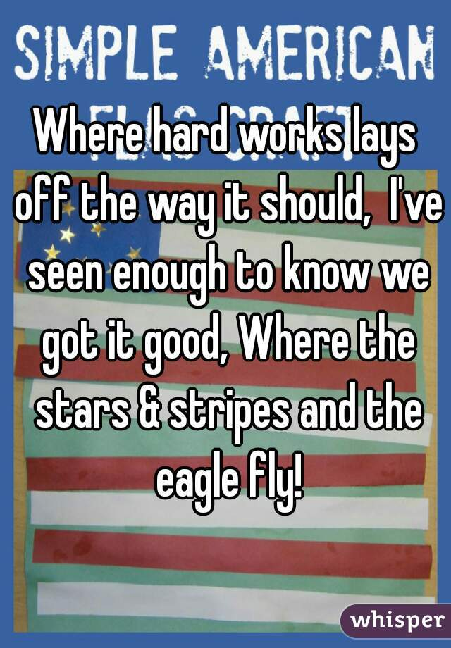 Where hard works lays off the way it should,  I've seen enough to know we got it good, Where the stars & stripes and the eagle fly!