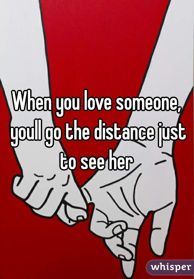 When you love someone, youll go the distance just to see her