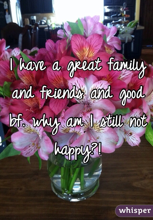 I have a great family and friends and good bf. why am I still not happy?!