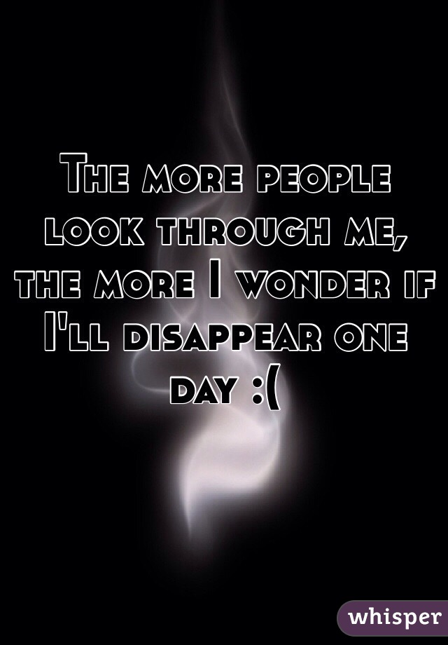The more people look through me, the more I wonder if I'll disappear one day :(