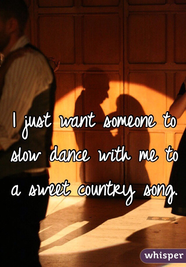 I just want someone to slow dance with me to a sweet country song.