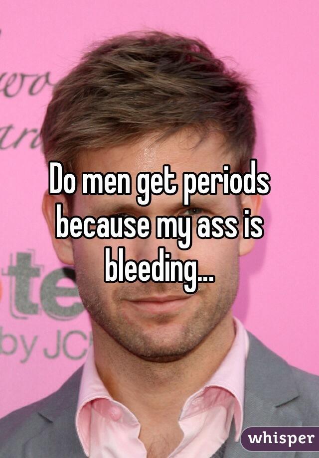 Do men get periods because my ass is bleeding...