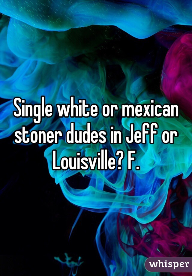 Single white or mexican stoner dudes in Jeff or Louisville? F.