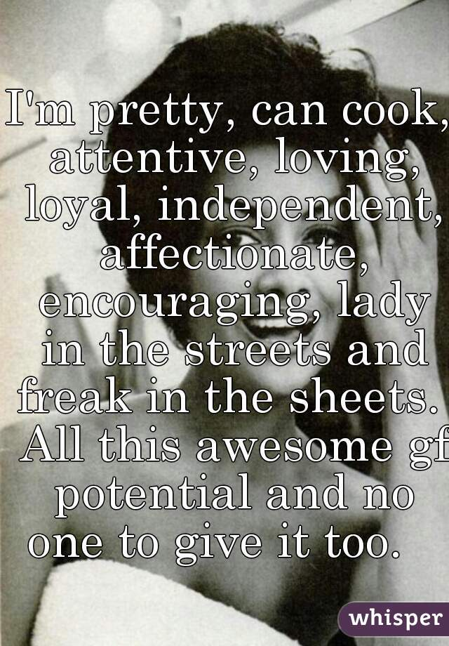 I'm pretty, can cook, attentive, loving, loyal, independent, affectionate, encouraging, lady in the streets and freak in the sheets.  All this awesome gf potential and no one to give it too.