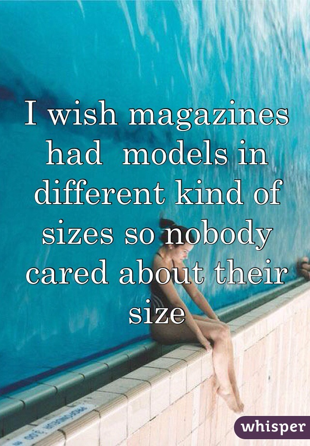 I wish magazines had  models in different kind of sizes so nobody cared about their size