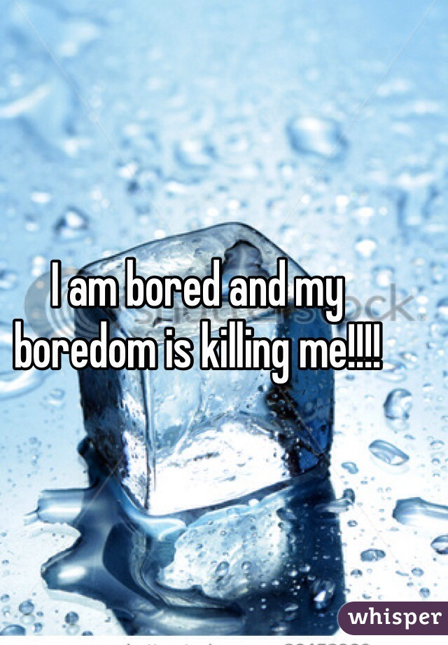 I am bored and my boredom is killing me!!!!