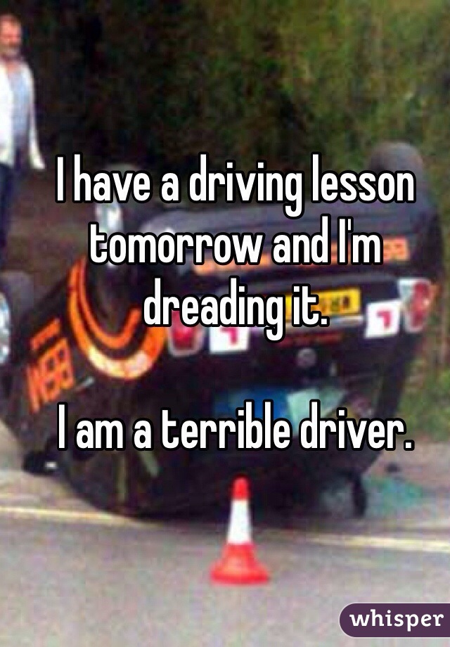 I have a driving lesson tomorrow and I'm dreading it.  I am a terrible driver.