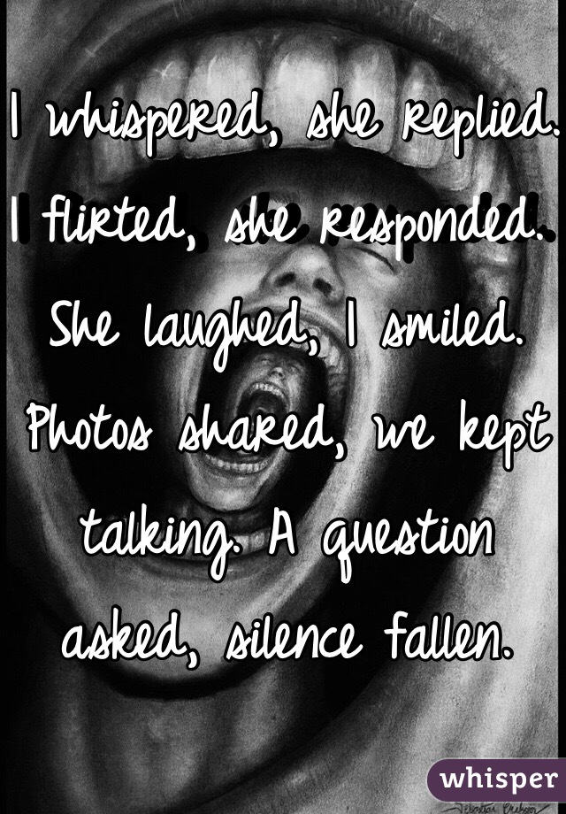 I whispered, she replied. I flirted, she responded. She laughed, I smiled. Photos shared, we kept talking. A question asked, silence fallen.