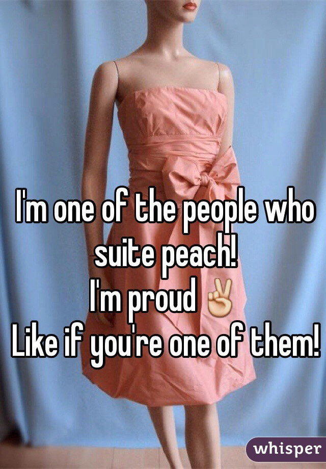 I'm one of the people who  suite peach!  I'm proud✌️ Like if you're one of them!