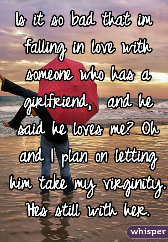 Is it so bad that im falling in love with someone who has a girlfriend,  and he said he loves me? Oh and I plan on letting him take my virginity. Hes still with her.