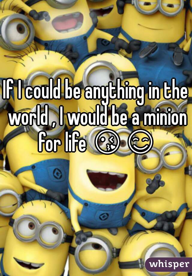 If I could be anything in the world , I would be a minion for life 😘😊
