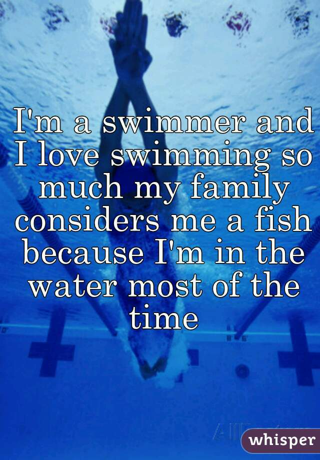 I'm a swimmer and I love swimming so much my family considers me a fish  because I'm in the water most of the time