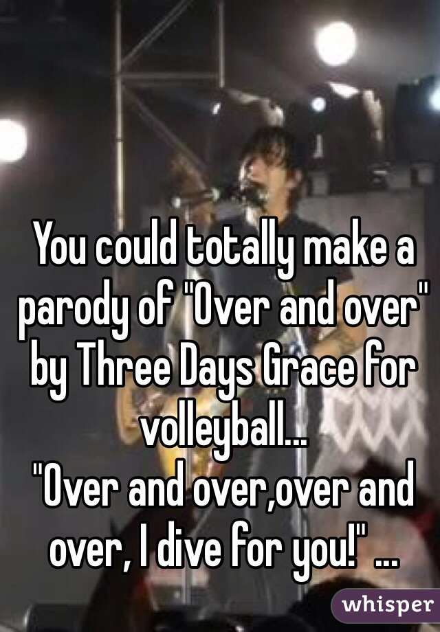 """You could totally make a parody of """"Over and over"""" by Three Days Grace for volleyball... """"Over and over,over and over, I dive for you!"""" ..."""