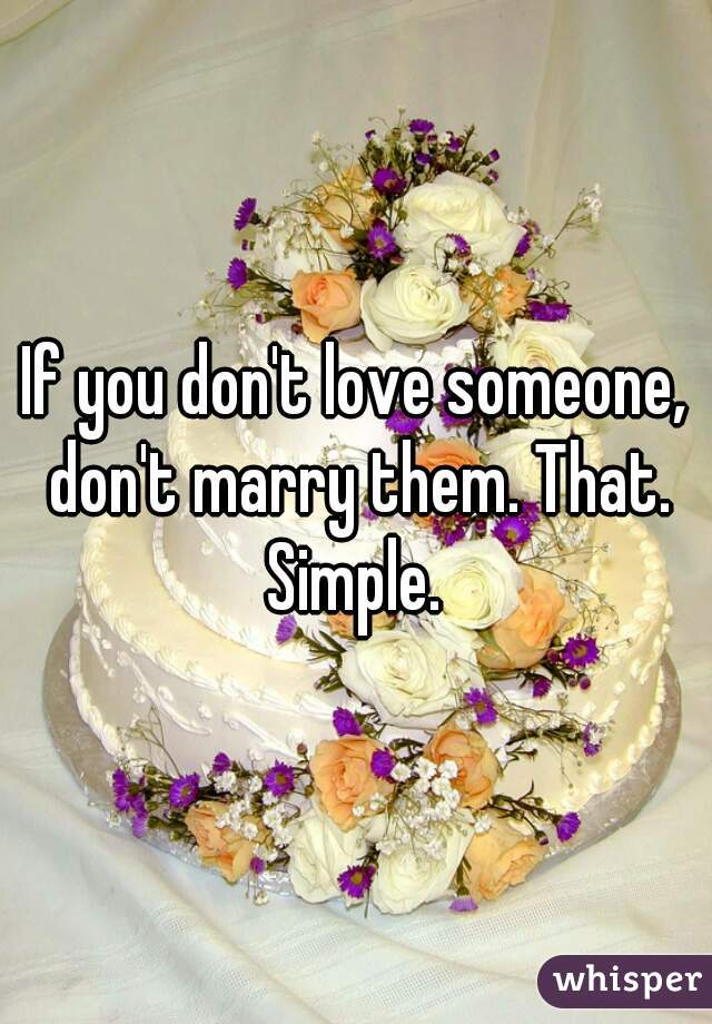 If you don't love someone, don't marry them. That. Simple.