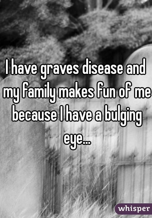 I have graves disease and my family makes fun of me because I have a bulging eye...