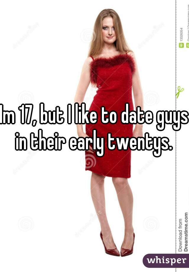 Im 17, but I like to date guys in their early twentys.