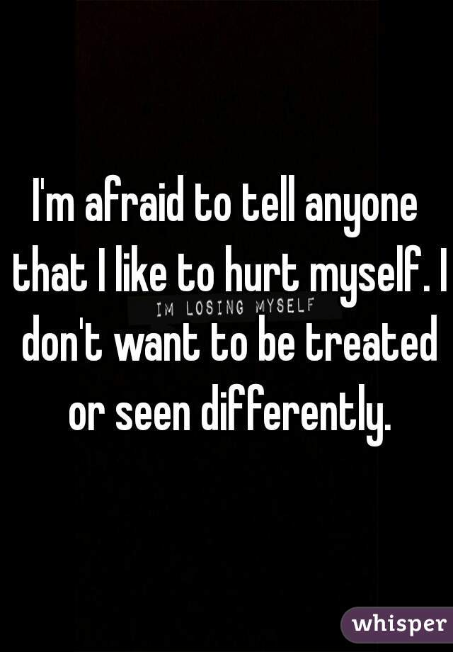 I'm afraid to tell anyone that I like to hurt myself. I don't want to be treated or seen differently.