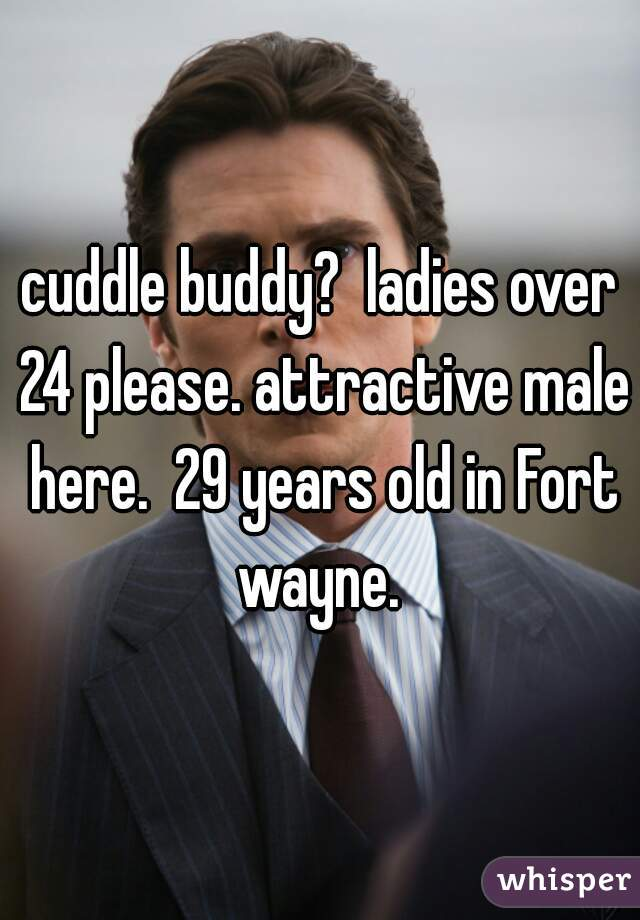 cuddle buddy?  ladies over 24 please. attractive male here.  29 years old in Fort wayne.