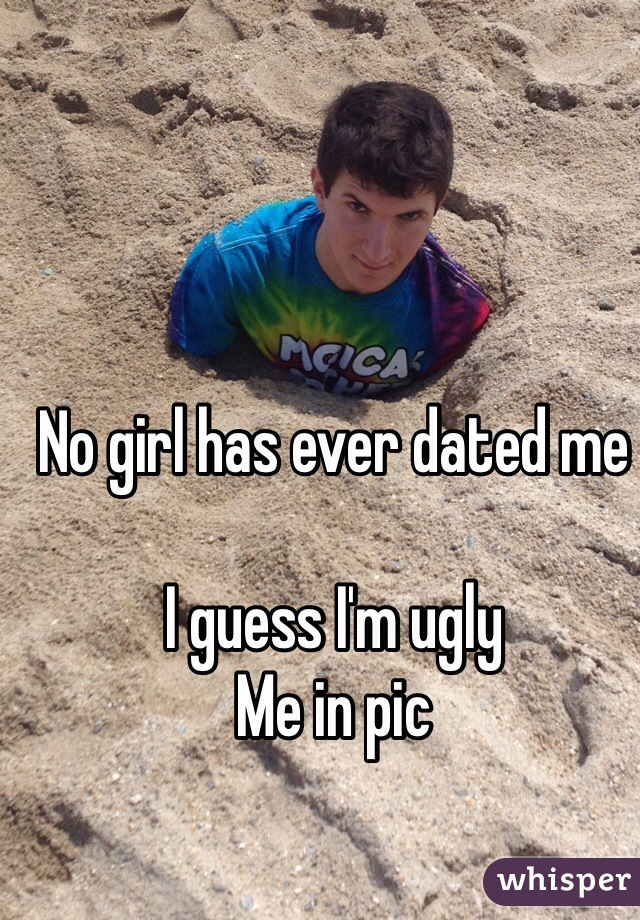 No girl has ever dated me  I guess I'm ugly Me in pic