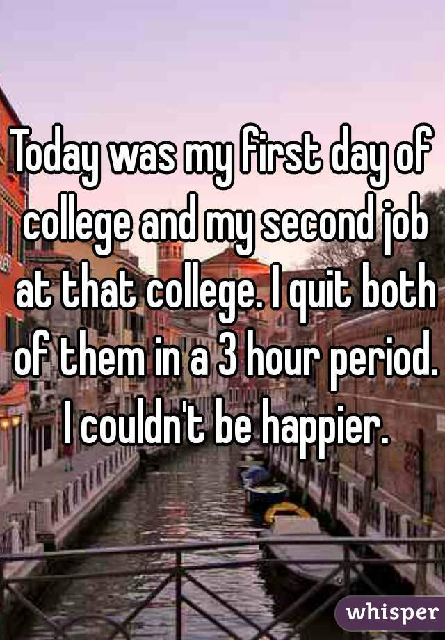Today was my first day of college and my second job at that college. I quit both of them in a 3 hour period. I couldn't be happier.