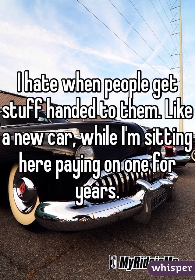 I hate when people get stuff handed to them. Like a new car, while I'm sitting here paying on one for years.