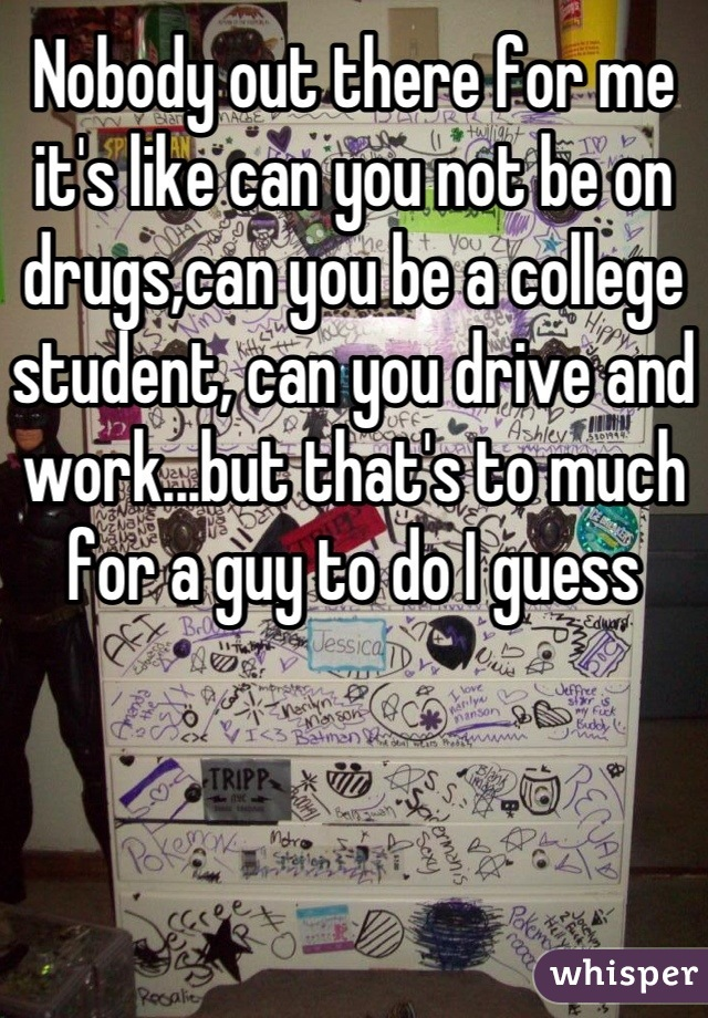 Nobody out there for me it's like can you not be on drugs,can you be a college student, can you drive and work...but that's to much for a guy to do I guess