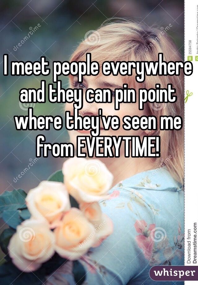 I meet people everywhere and they can pin point where they've seen me from EVERYTIME!