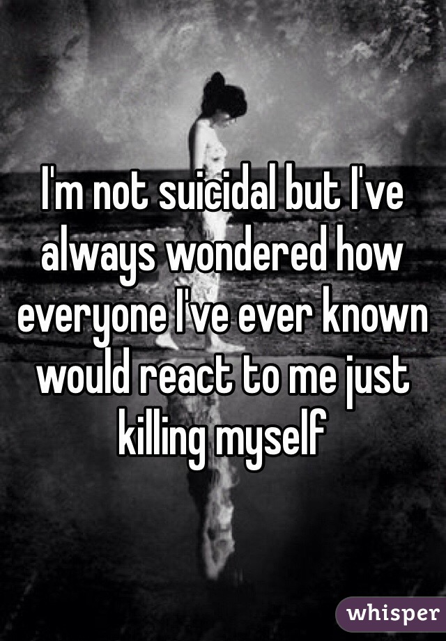 I'm not suicidal but I've always wondered how everyone I've ever known would react to me just killing myself