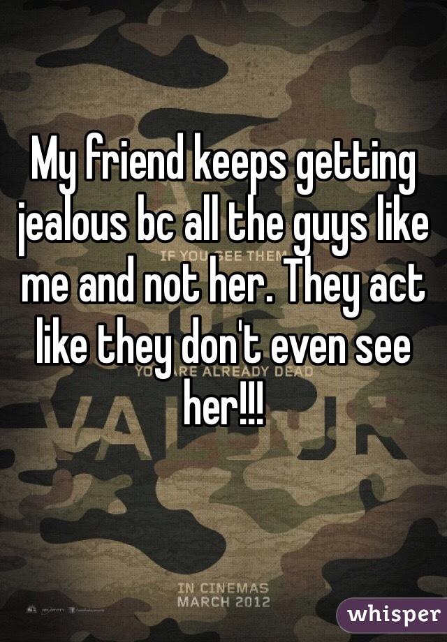 My friend keeps getting jealous bc all the guys like me and not her. They act like they don't even see her!!!