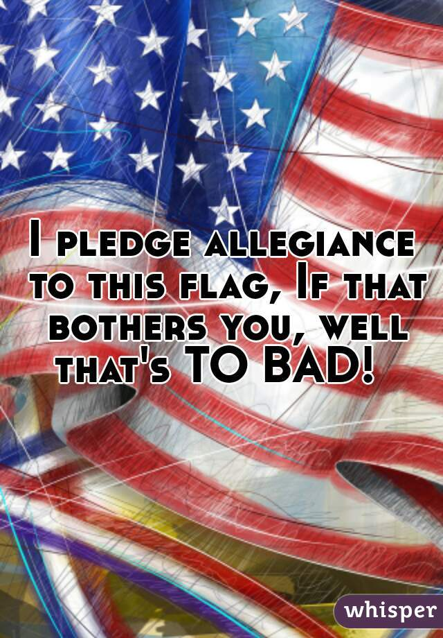 I pledge allegiance to this flag, If that bothers you, well that's TO BAD!