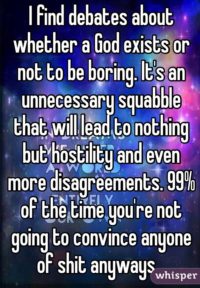 I find debates about whether a God exists or not to be boring. It's an unnecessary squabble that will lead to nothing but hostility and even more disagreements. 99% of the time you're not going to convince anyone of shit anyways...
