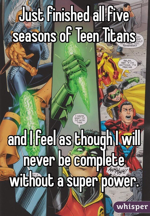 Just finished all five seasons of Teen Titans      and I feel as though I will never be complete  without a super power.